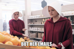 "Offred from a Handmaid's Tale, with the caption ""But her emails"""